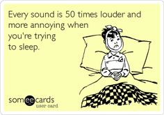 Every sound is 50 times louder and more annoying when you're trying to sleep.