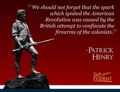 We should not forget that the spark which ignited the American Revolution was caused by the British attempt to confiscate the firearms of the colonists. Patrick Henry.