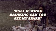 """Only if we're drinking can you see my spark"" - Lies, Marina and the Diamonds"