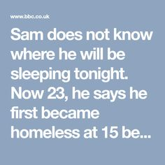 """Sam does not know where he will be sleeping tonight.  Now 23, he says he first became homeless at 15 because of a family breakdown and has been in and out of bedsits, hostels and supported accommodation ever since.  """"I've stayed at friends' in the past - I've never really had my own actual flat,"""" he says.  """"I've slept rough quite a few times but most of the time when I've slept rough I have not actually slept.  """"I just wander round because I can't really shut off when I'm out in the cold."""""""