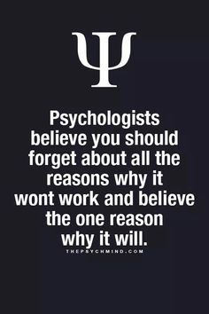 psychologists believe you should forget about all the reasons why it won't work and believe the one reason why it will.