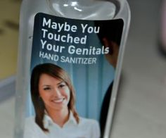 Maybe You Touched Your Genitals hand sanitizer, ha!