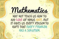 Mathematics may not teach us how to add love or minus hate.  But it gives us every reason to hope that every problem has a solution.