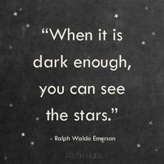 """""""When it is dark enough, you can see the stars."""" ~Ralph Waldo Emerson"""