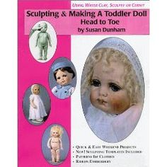 Sculpting & Making a Toddler Doll: Head to Toe in Water Based Clay, Sculpey or Cernit by Susan Dunham