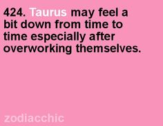 Taurus may feel a bit down from time to time especially after overworking themselves