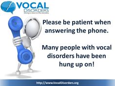 Please be patient when answering the phone. Many people with vocal disorders have been hung up on!  from: www.vocaldisorders.org