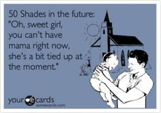 Sweet Girl 50 Shades  http://fromgrindtowhine.com/2012/05/31/50-ecard-laughs-as-a-lead-up/