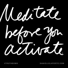 Meditate before you activate. Subscribe: DanielleLaPorte.com #Truthbomb #Words #Quotes