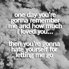 You know how much I love you and what you are to me, one day you will look back and realize you went through life knowing you weren't loved and you let me go knowing no one loved you like I did. Thanks for the memories Great Quotes, Quotes To Live By, Funny Quotes, Inspirational Quotes, Random Quotes, Hurt Quotes, Drake Quotes, Strong Quotes, Quotable Quotes