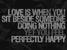 Love is when you site beside someone doing nothing yet you feel perfectly happy.