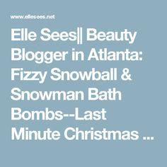 Elle Sees|| Beauty Blogger in Atlanta: Fizzy Snowball & Snowman Bath Bombs--Last Minute Christmas DIY