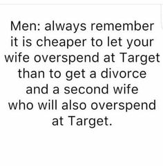 Men: always remember it is cheaper to let your wife overspend at Target than to get a divorce and a second wife who will also overspend at Target Sarcastic Quotes, Funny Quotes, Funny Memes, Lol, Haha Funny, Hilarious, Funny Pics, Funny Stuff, Target Quotes