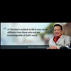 A Christian's outlook in life is very much different from those who are not knowledgeable of God's word. - Bro. Eli Soriano