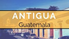 Antigua Guatemala City Guide - Ultimate things to do!