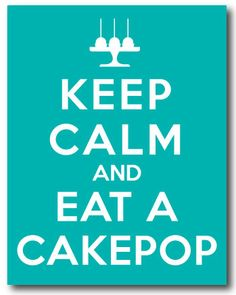 KEEP CALM (and eat a cake pop)  - From sweetie pie blog - she has a link to the font *free