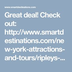 Great deal! Check out: http://www.smartdestinations.com/new-york-attractions-and-tours/ripleys-believe-it-or-not/_attr_Nyc_Att_Ripley_s_Believe_It_or_Not_Times_Square.html