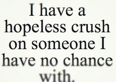 Quotes About Crushes On a Guy | have a hopeless crush on someone i have no chance with.