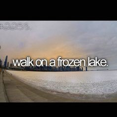 before I die bucket list Walk on frozen lake. I have already done this but it was years ago.