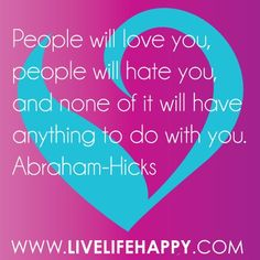 People will love you, people will hate you, and none of it will have anything to do with you. - Abraham-Hicks Quote