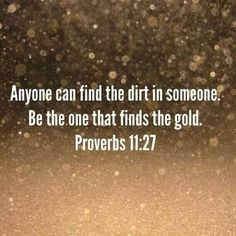 Anyone can find the dirt in someone. Be the one that finds the gold - Proverbs 11:27