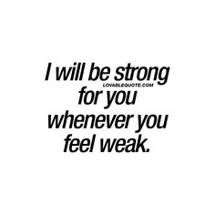 """I will be strong for you whenever you feel weak."" Being a couple, in a relationship – means being there for each other. Through all the ups and downs. Being together means that you need to be strong for your boyfriend or girlfriend, whenever he or she feels weak. 