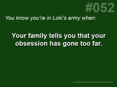 It's not an obsession, nor is it a simple fandom. It's an army for life. (Or Loki might kill you)