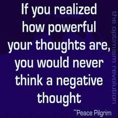 this is very true..you can control your thoughts..so think positive thoughts..block out the negative