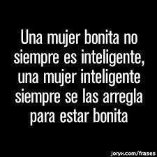 Una mujer bonita siempre es inteligente, una mujer inteligente siempre se las arregla para estar bonita