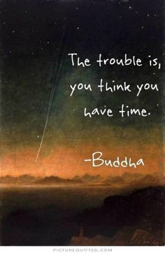 The trouble is, you think you have time. Picture Quotes.