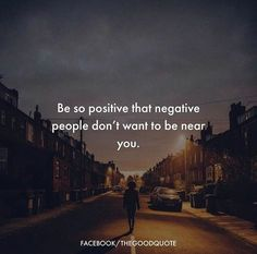 Be positive that negative people dont want to be near you.