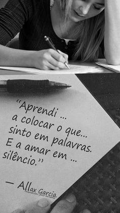 Eu Aprendi .... Que As palavra que Sinto não e Só Apenas Palavras.. É Silêncio, Eu não escrevo com as mão, Más sim com a mente e coração...  Esse É o silêncio Que Amo.. ao Ver uma frase Linda Que Não tem Explicação.. _Jr dos santos.  https://br.pinterest.com/dossantos0445/al%C3%A9m-de-voc%C3%AA/
