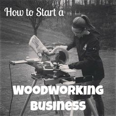 How to start a woodworking business - Tips, Guide and Resources