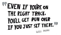 even if you're on the right track. you'll get run over if you just sit there.