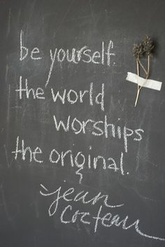 Be yourself, the world worships the original.