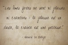 Les âmes fortes ne sont ni jalouses ni craintives : la jalousie est un doute, la crainte est une petitesse. (Honoré de Balzac)