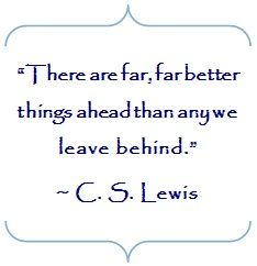 Has this world been so kind to you that you should leave with regret? There are better things ahead than any we leave behind. -CS Lewis.  My favorite CS Lewis quote.