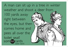 A man can sit up in a tree in winter weather and shoot a deer from 100 yards away right between the eyes, but then comes home and pees all over the toilet seat!