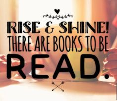 Reading | Rise and shine, there are books to be read!