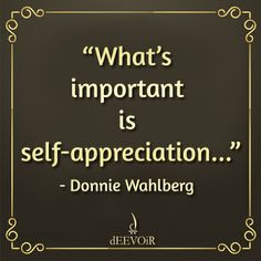 """""""What's important is self-appreciation..."""" - Donnie Wahlberg #SelfAppreciation #Quote"""