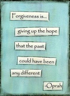 """Forgiveness is giving up the hope that the past could have been different.  *And I would add """"and to then proceeding to love your trespasser as you did before the incident.""""  I am having trouble with the last bit...* -MK"""
