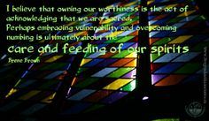 I believe that owning our worthiness is the act of acknowledging that we are sacred.  Perhaps embracing vulnerability and overcoming numbing...