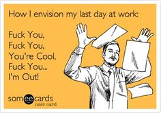 Yeah thats pretty much how it went.  PP: Last day at the job like a Boss! - ecards - omglr