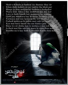 ~~ Mushkil Kusha ... !  Shair-e-Khuda jo hathon say thamay thay sir Khun dodo kohniyon say tapkta tha khak par Bhaga jo ibne muljim(la) badkhu o badgohar Pkara usay Ali(a.s) kay mohibon nay dor kar Laye jo hath bandh kay mola(a.s) ka samnay Qatil pay muskura kay ki nazar Imam(a.s) nay Farmaya mai nay konsi ki the teri khata Padash naikiyon ki jahan mai yahi hai kya Kya mai bura Imam tha aae baniye jafa Roya wo sir jhuka kay to mola(a.s) nay yeh kaha ►►ww.facebook.com/Panjtan.Inspiration