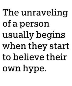 the unraveling of a person usually begins when they start to believe their own hype