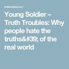 Young Soldier – Truth Troubles:  Why people hate the truths' of the real  world