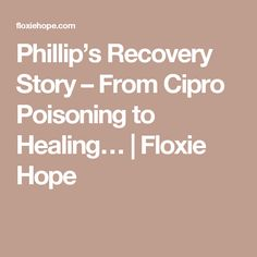 Phillip's Recovery Story – From Cipro Poisoning to Healing… Nerve Pain, Medical Advice, Fibromyalgia, Recovery, Healing, Survival Tips, Chronic Pain