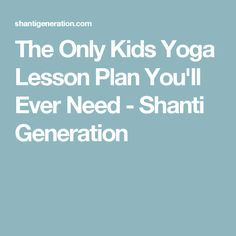 The Only Kids Yoga Lesson Plan You'll Ever Need - Shanti Generation