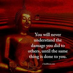 You will never understand the damage you did to others, until the same thing is done to you