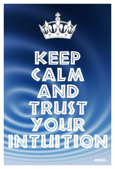 KEEP CALM AND TRUST YOUR INTUITION - created by eleni